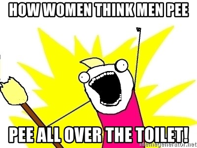 X ALL THE THINGS - how women think men pee PEE ALL OVER THE TOILET!