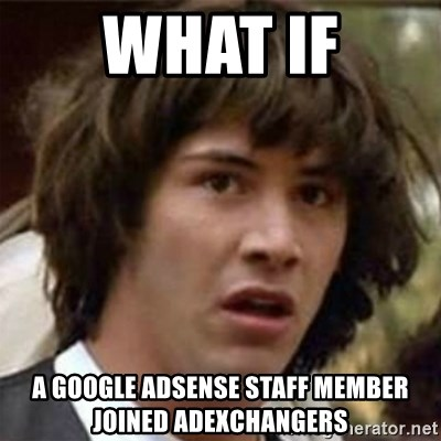 what if meme - what if a google AdSense staff member joined adexchangers