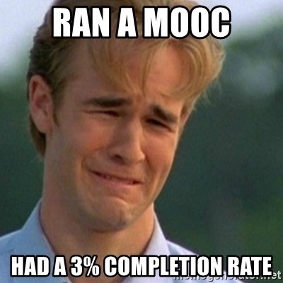 Crying Dawson - Ran a MOOC  had a 3% completion rate