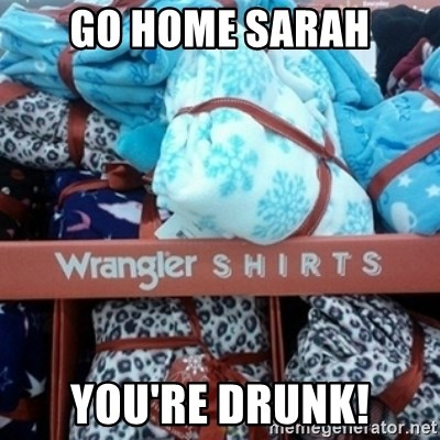 GO HOME--You're Drunk  - Go home Sarah You're drunk!