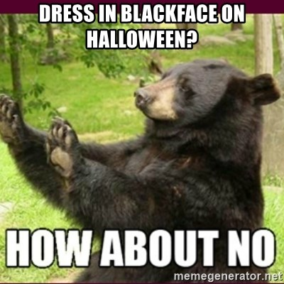 How about no bear - DRESS IN BLACKFACE ON HALLOWEEN?