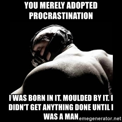 Born In It Bane - You merely adopted procrastination I was born in it. Moulded by it. I didn't get anything done until I was a man