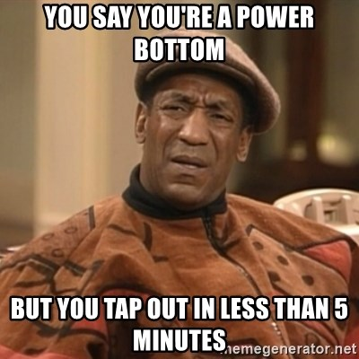 42553907 you say you're a power bottom but you tap out in less than 5