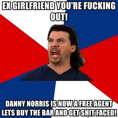 Ex Girlfriend Youre Fucking Out Danny Norris Is Now A Free Agent