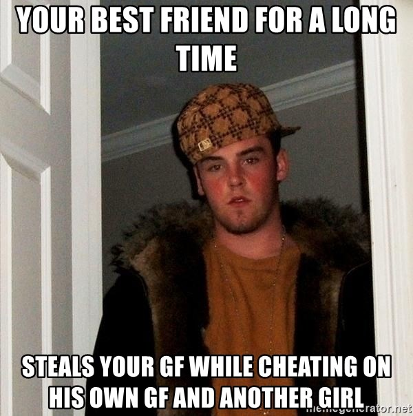 Scumbag Steve - Your best friend for a long time steals your gf while cheating on his own gf and another girl
