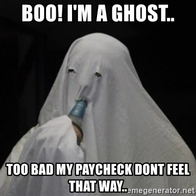 Poverty Ghost - BOO! I'm a ghost.. Too bad my paycheck dont feel that way..