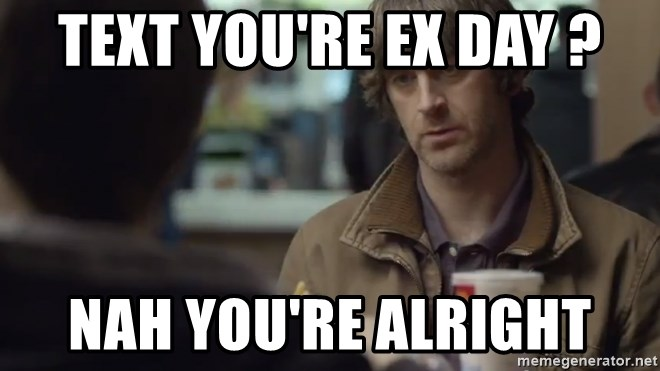 nah you're alright - text you're ex day ? nah you're alright