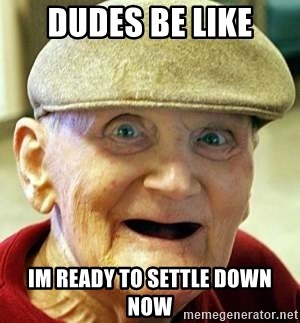 Old man no teeth - dudes be like im ready to settle down now