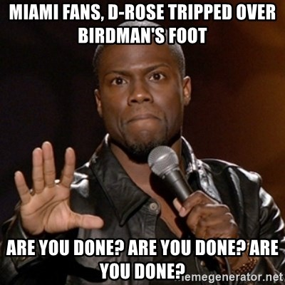 Kevin Hart - miami fans, d-rose tripped over birdman's foot are you done? are you done? are you done?