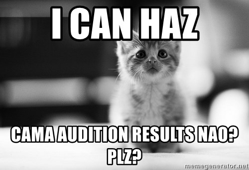 I can haz results nao? - I can haz CAMA audition results nao? Plz?
