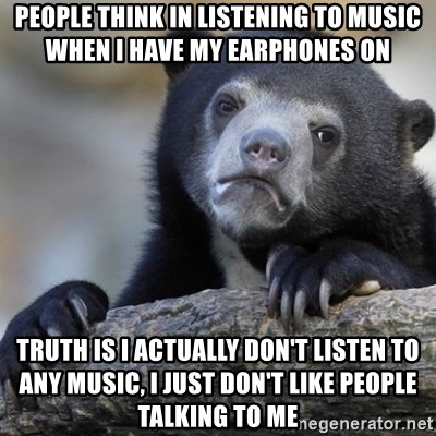 Confession Bear - People think in listening to music when I have my earphones on Truth is I actually don't listen to any music, I just don't like people talking to me