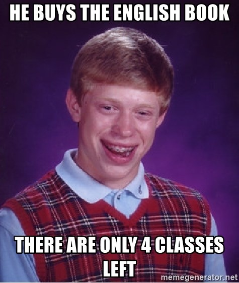 Bad Luck Brian - He buys the english book There are only 4 classes left