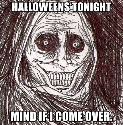 Never alone ghost - Halloweens tonight  Mind if I come over.