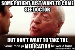 some men just want to watch the world burn - Some patient just want to come see Doctor But don't want to take the medication