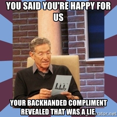 maury povich lol - You said you're happy for us Your backhanded compliment revealed that was a lie.