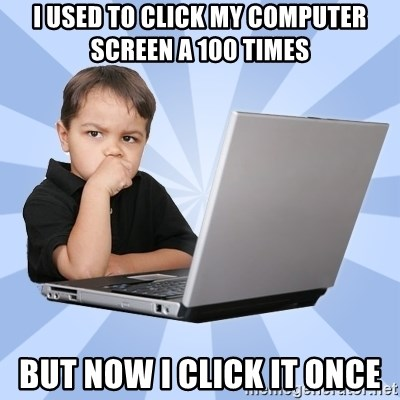 Programmers son - i used to click my computer screen a 100 times but now i click it once