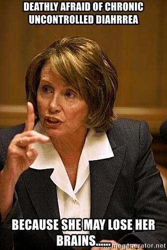 nancy pelosi - deathly afraid of chronic uncontrolled diahrrea because she may lose her brains......
