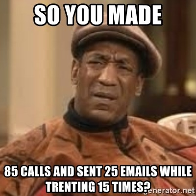 Confused Bill Cosby  - so you made  85 calls and sent 25 emails while trenting 15 times?
