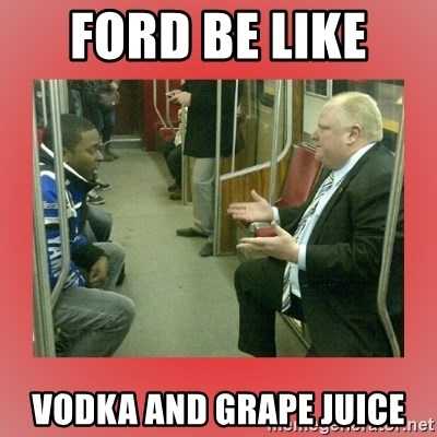 Rob Ford - Ford be like  vodka and grape juice