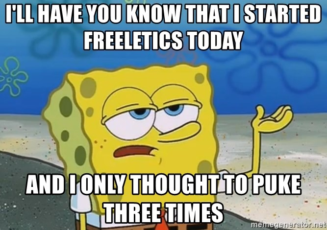I'll have you know Spongebob - I'll have you know that I started freeletics today and I only thought to puke three times