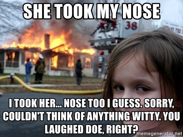 Disaster Girl - She took my nose I took her... nose too I guess. Sorry, couldn't think of anything witty. You laughed doe, right?