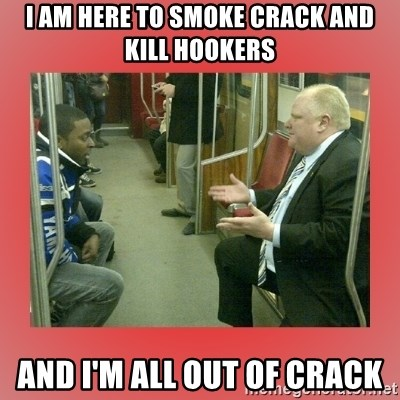 Rob Ford - I am here to smoke crack and kill hookers and I'm all out of crack