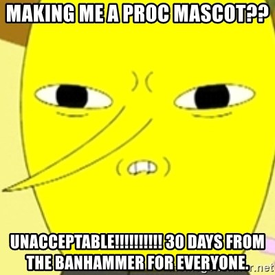 LEMONGRAB - Making me a proc mascot?? unacceptable!!!!!!!!!! 30 days from the banhammer for everyone.