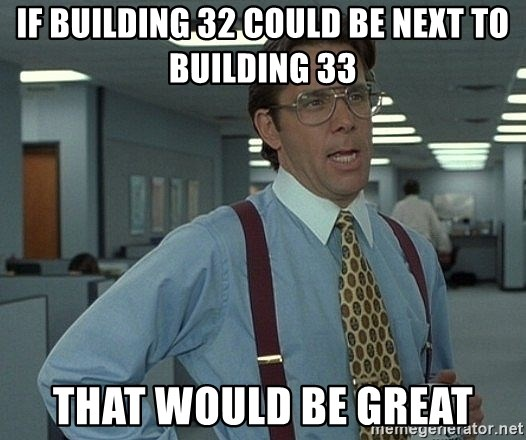Office Space That Would Be Great - If building 32 could be next to building 33 That would be great