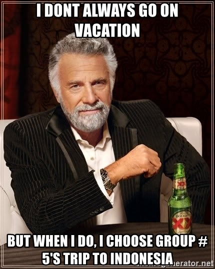 The Most Interesting Man In The World - i dont always go on vacation But when i do, i choose group # 5's trip to indonesia