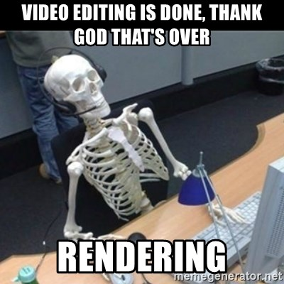42648624 video editing is done, thank god that's over rendering skeleton,Meme Generator Video
