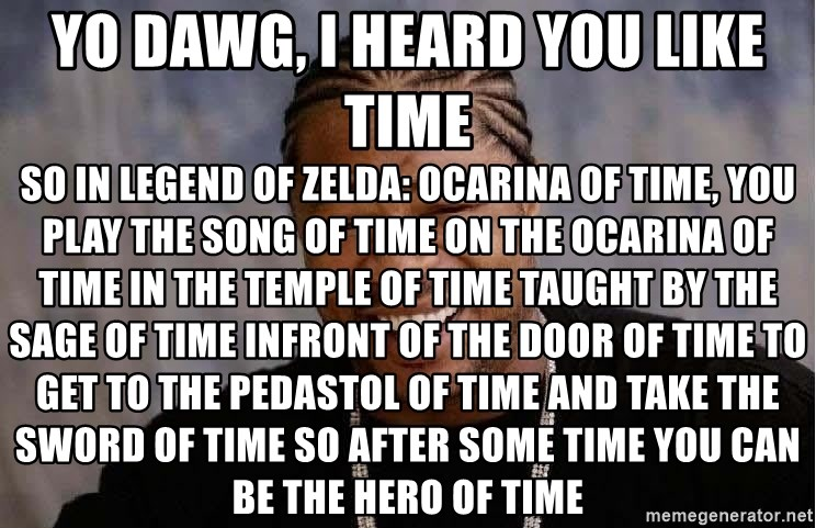 Yo Dawg, i heard you like time So in Legend of Zelda