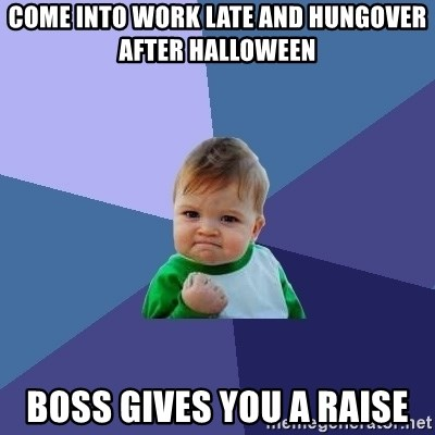 Success Kid - Come into work late and hungover after halloween boss gives you a raise