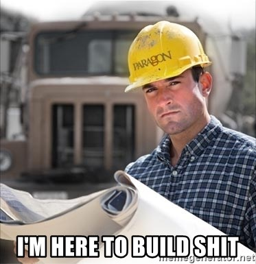 construction worker build - I'M HERE TO BUILD SHIT