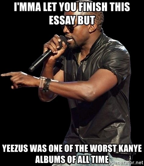 Kanye West - I'mma let you finish this essay but Yeezus was one of the worst kanye albums of all time