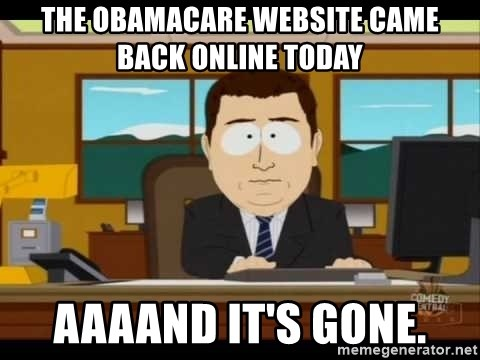 Aand Its Gone - The obamacare website came back online today Aaaand it's gone.