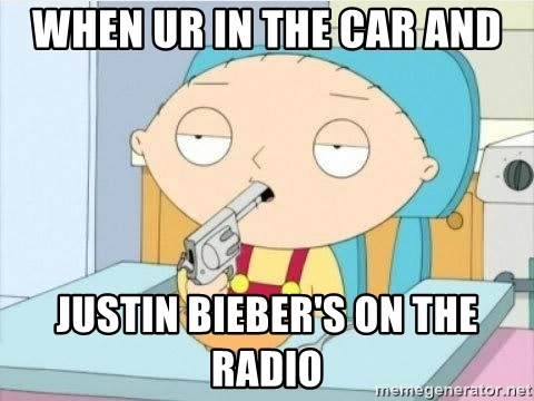 Suicide Stewie - when ur in the car and justin bieber's on the radio