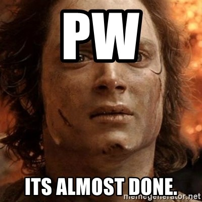 frodo it's over - pw its almost done.