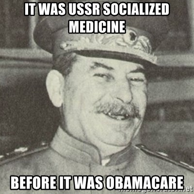 stalintrollface - it was ussr socialized medicine before it was obamacare