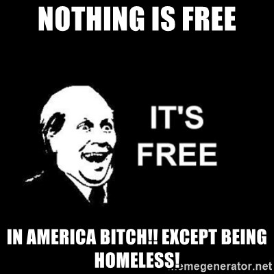 it's free - Nothing is free IN AMERICA BITCH!! except being homeless!