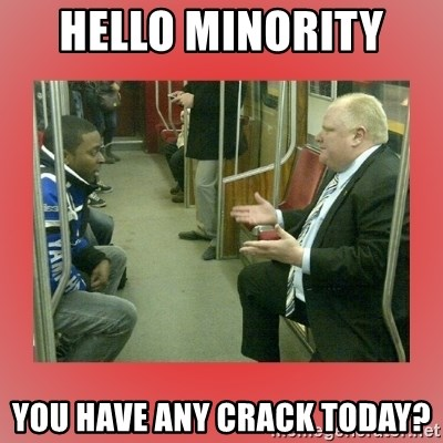 Rob Ford - Hello Minority  you have any crack today?