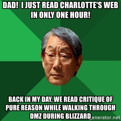 High Expectations Asian Father - Dad!  I just read Charlotte's Web in only one hour! Back in my day, we read Critique of Pure Reason while walking through DMZ during Blizzard