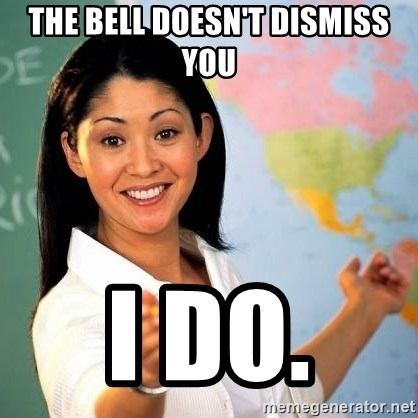 Terrible  Teacher - The bell doesn't dismiss you I do.