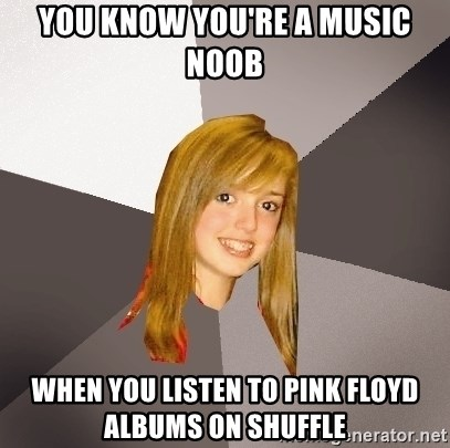 Musically Oblivious 8th Grader - You know you're a music noob when you listen to Pink Floyd albums on shuffle