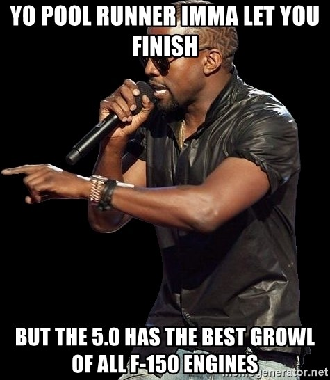 Kanye West - YO pool runner imma let you finish  but the 5.0 has the best growl of all f-150 engines