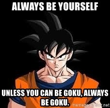 goku - Always be yourself Unless you can be Goku, always be Goku.