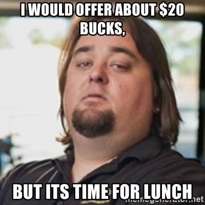 chumlee - i would offer about $20 bucks, but its time for lunch