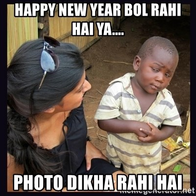 Skeptical third-world kid - Happy new year bol rahi hai ya.... photo dikha rahi hai