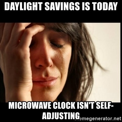 First World Problems - Daylight Savings is today Microwave clock isn't self-adjusting