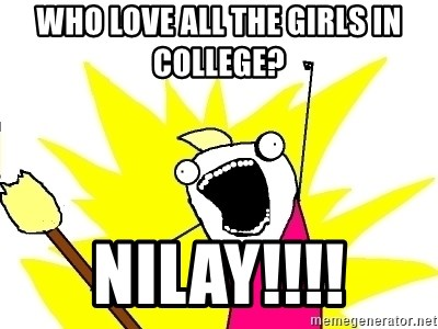 X ALL THE THINGS - WHO LOVE ALL THE GIRLS IN COLLEGE? NILAY!!!!