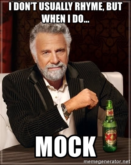 The Most Interesting Man In The World - I don't usually rhyme, but when i do... mock